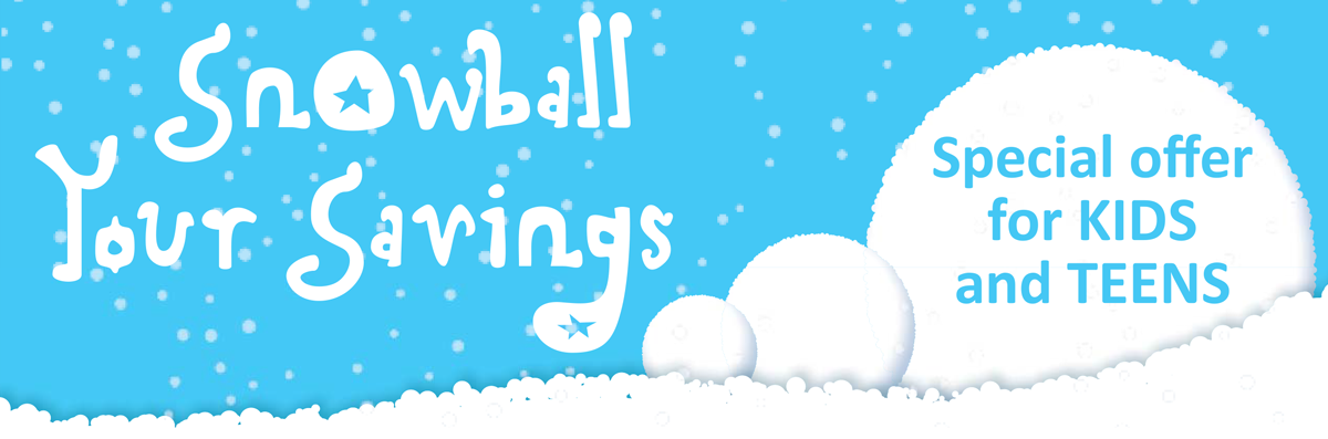 Snowball your savings. A special offer for kids and teens.